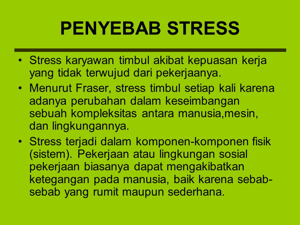 PENYEBAB STRESS Stress karyawan timbul akibat kepuasan kerja yang tidak terwujud dari pekerjaanya. Menurut Fraser, stress timbul setiap kali karena ad