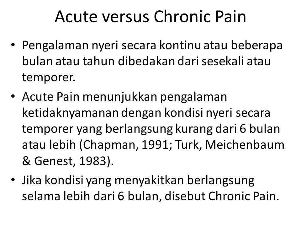 Acute versus Chronic Pain Pengalaman nyeri secara kontinu atau beberapa bulan atau tahun dibedakan dari sesekali atau temporer. Acute Pain menunjukkan