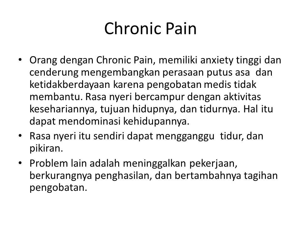 Chronic Pain Orang dengan Chronic Pain, memiliki anxiety tinggi dan cenderung mengembangkan perasaan putus asa dan ketidakberdayaan karena pengobatan
