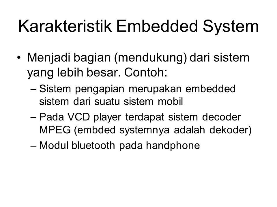 Karakteristik Embedded System Menjadi bagian (mendukung) dari sistem yang lebih besar. Contoh: –Sistem pengapian merupakan embedded sistem dari suatu