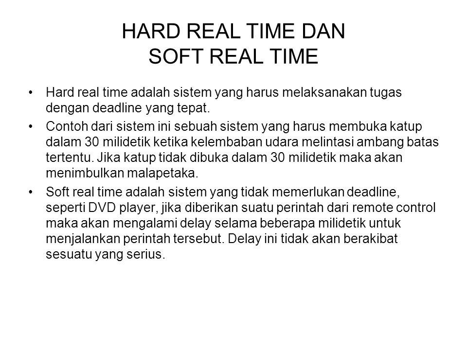 HARD REAL TIME DAN SOFT REAL TIME Hard real time adalah sistem yang harus melaksanakan tugas dengan deadline yang tepat. Contoh dari sistem ini sebuah