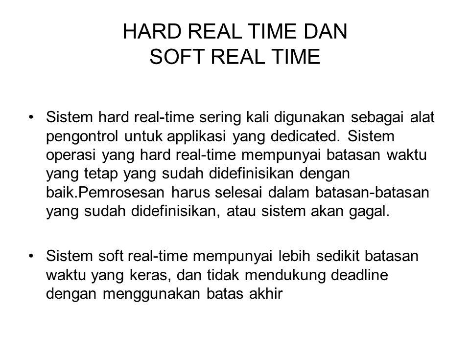 HARD REAL TIME DAN SOFT REAL TIME Sistem hard real-time sering kali digunakan sebagai alat pengontrol untuk applikasi yang dedicated. Sistem operasi y