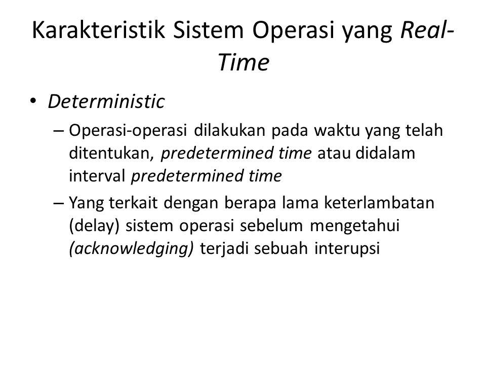 Karakteristik Sistem Operasi yang Real- Time Deterministic – Operasi-operasi dilakukan pada waktu yang telah ditentukan, predetermined time atau didal