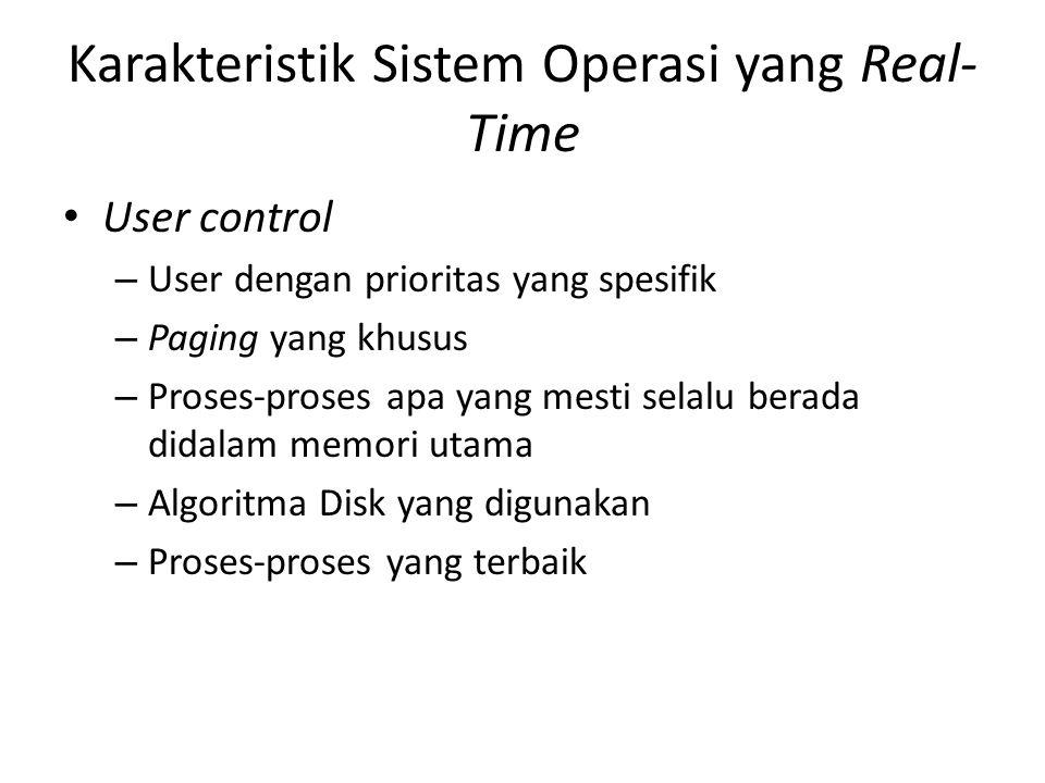 Karakteristik Sistem Operasi yang Real- Time User control – User dengan prioritas yang spesifik – Paging yang khusus – Proses-proses apa yang mesti se