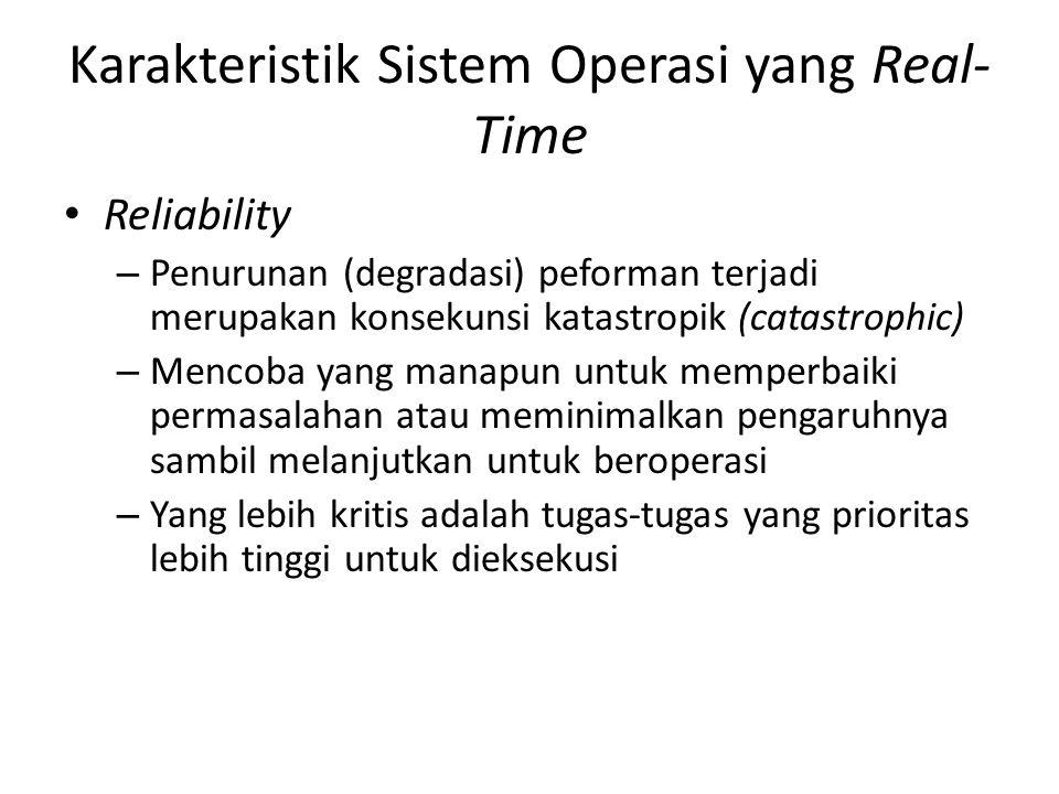Karakteristik Sistem Operasi yang Real- Time Reliability – Penurunan (degradasi) peforman terjadi merupakan konsekunsi katastropik (catastrophic) – Me