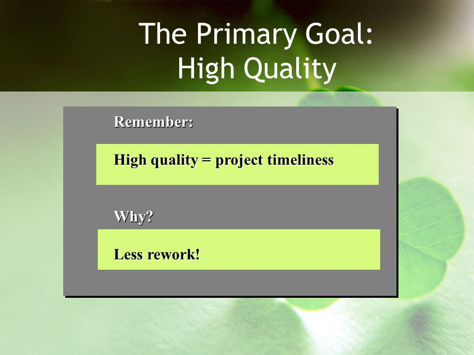 The Primary Goal: High Quality Remember: High quality = project timeliness Why? Less rework!