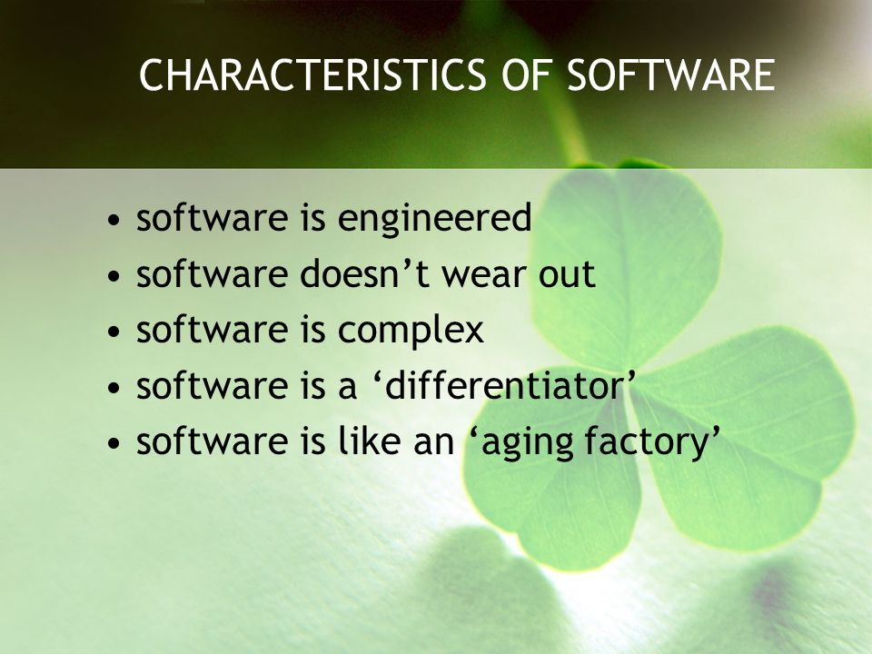 CHARACTERISTICS OF SOFTWARE software is engineered software doesn't wear out software is complex software is a 'differentiator' software is like an 'a