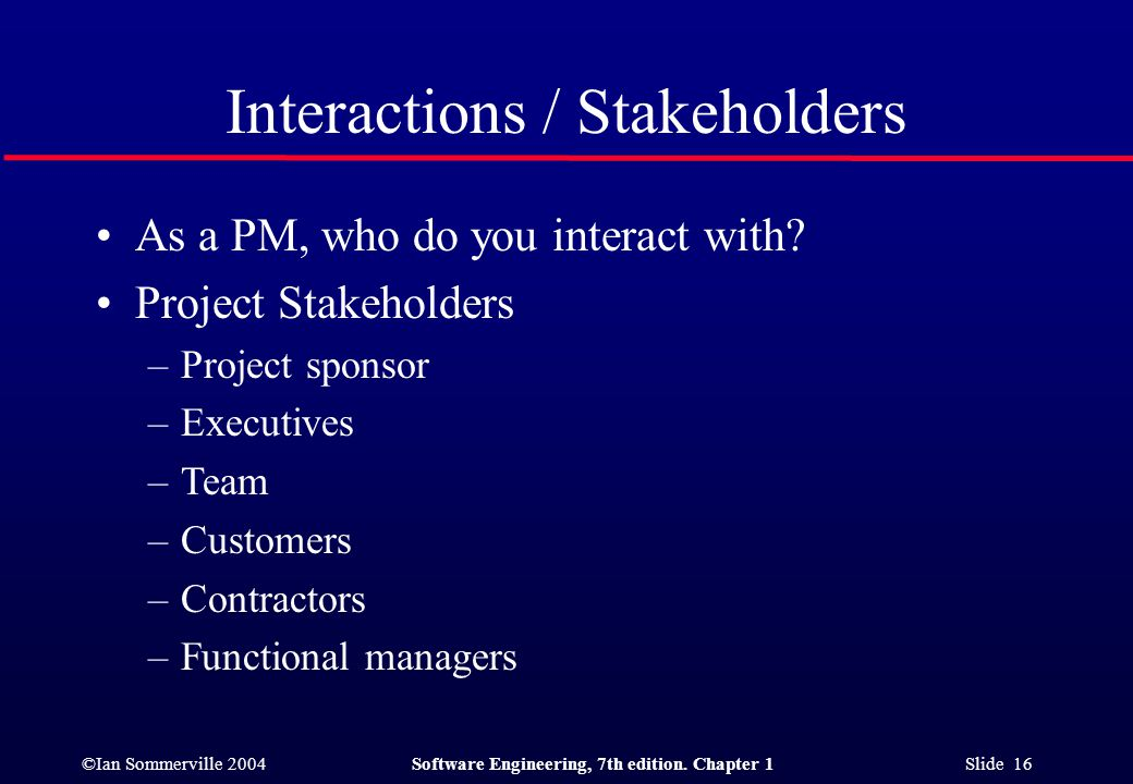 ©Ian Sommerville 2004Software Engineering, 7th edition. Chapter 1 Slide 16 Interactions / Stakeholders As a PM, who do you interact with? Project Stak