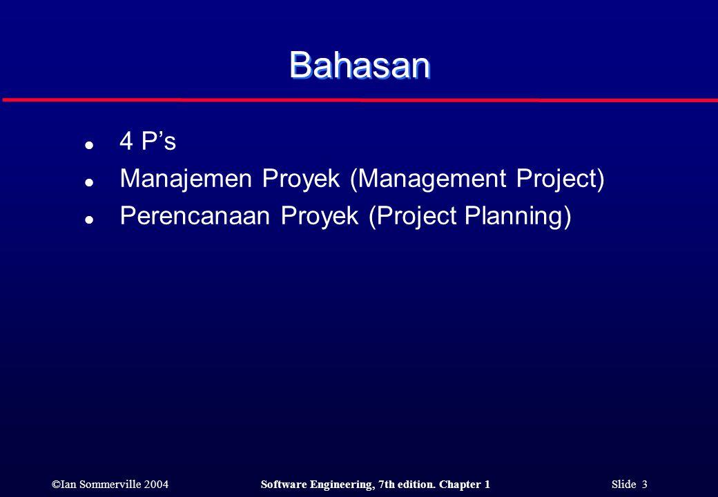 ©Ian Sommerville 2004Software Engineering, 7th edition. Chapter 1 Slide 3 Bahasan l 4 P's l Manajemen Proyek (Management Project) l Perencanaan Proyek