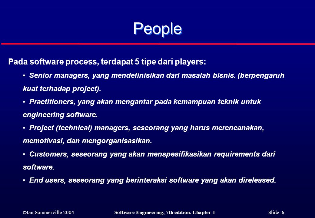 ©Ian Sommerville 2004Software Engineering, 7th edition. Chapter 1 Slide 6 Pada software process, terdapat 5 tipe dari players: Senior managers, yang m