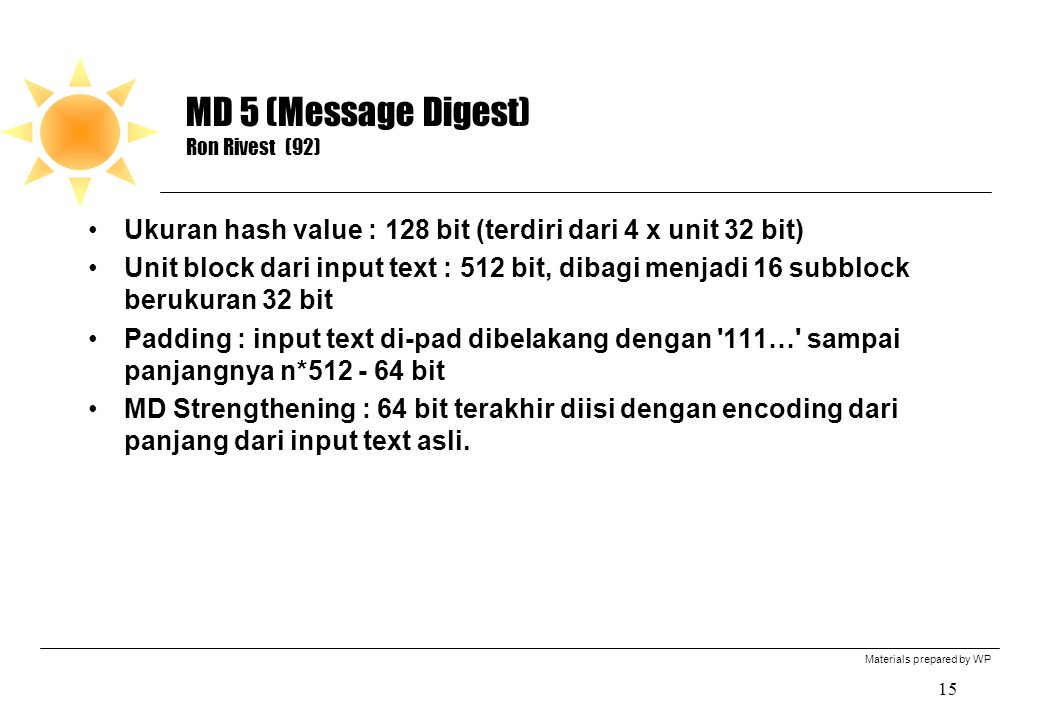 Materials prepared by WP 15 MD 5 (Message Digest) Ron Rivest (92) Ukuran hash value : 128 bit (terdiri dari 4 x unit 32 bit) Unit block dari input tex