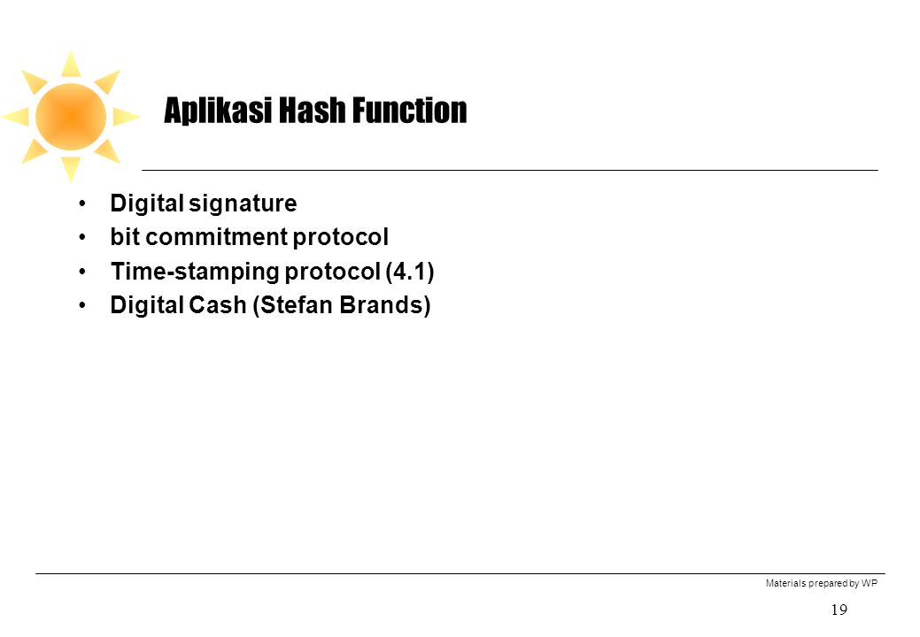 Materials prepared by WP 19 Aplikasi Hash Function Digital signature bit commitment protocol Time-stamping protocol (4.1) Digital Cash (Stefan Brands)