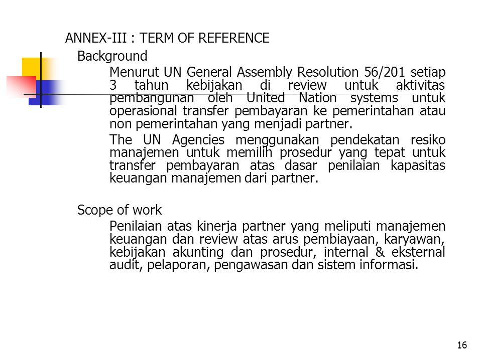 16 ANNEX-III : TERM OF REFERENCE Background Menurut UN General Assembly Resolution 56/201 setiap 3 tahun kebijakan di review untuk aktivitas pembangunan oleh United Nation systems untuk operasional transfer pembayaran ke pemerintahan atau non pemerintahan yang menjadi partner.