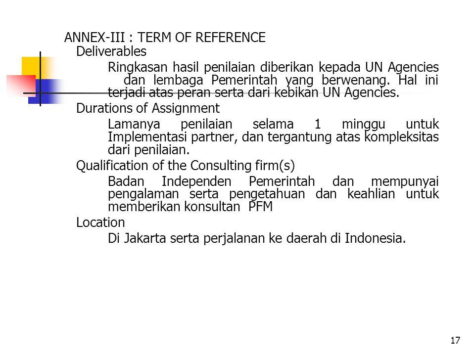 17 ANNEX-III : TERM OF REFERENCE Deliverables Ringkasan hasil penilaian diberikan kepada UN Agencies dan lembaga Pemerintah yang berwenang.
