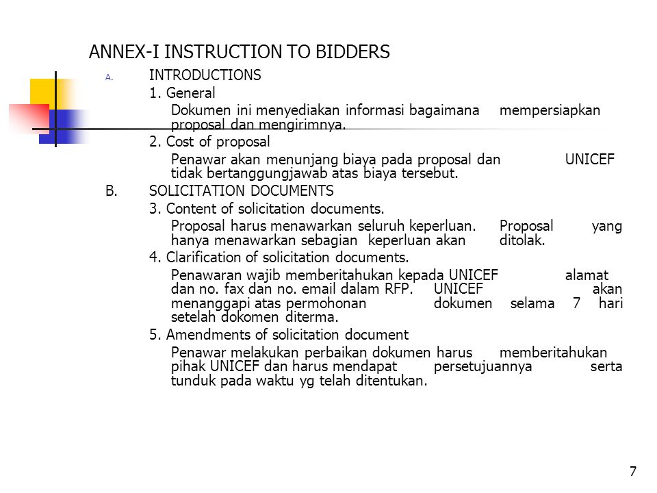 7 ANNEX-I INSTRUCTION TO BIDDERS A. INTRODUCTIONS 1. General Dokumen ini menyediakan informasi bagaimana mempersiapkan proposal dan mengirimnya. 2. Co
