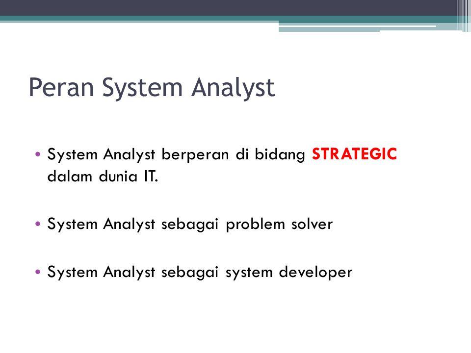 Peran System Analyst System Analyst berperan di bidang STRATEGIC dalam dunia IT. System Analyst sebagai problem solver System Analyst sebagai system d