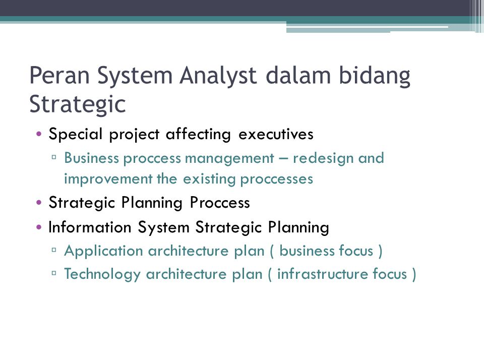 Peran System Analyst dalam bidang Strategic Special project affecting executives ▫ Business proccess management – redesign and improvement the existing proccesses Strategic Planning Proccess Information System Strategic Planning ▫ Application architecture plan ( business focus ) ▫ Technology architecture plan ( infrastructure focus )
