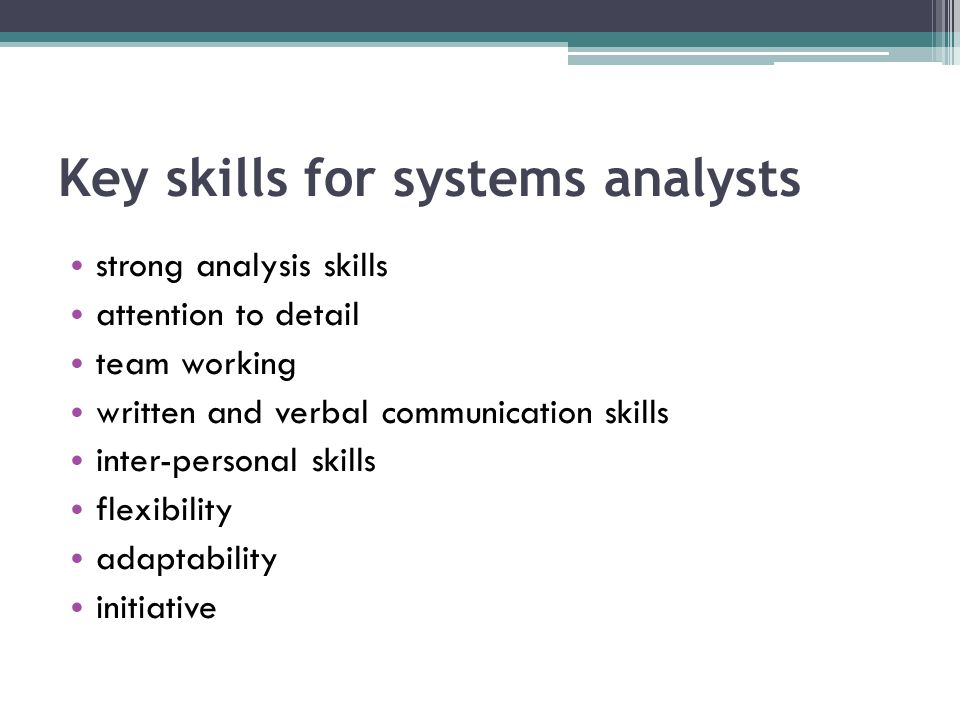 Key skills for systems analysts strong analysis skills attention to detail team working written and verbal communication skills inter-personal skills flexibility adaptability initiative