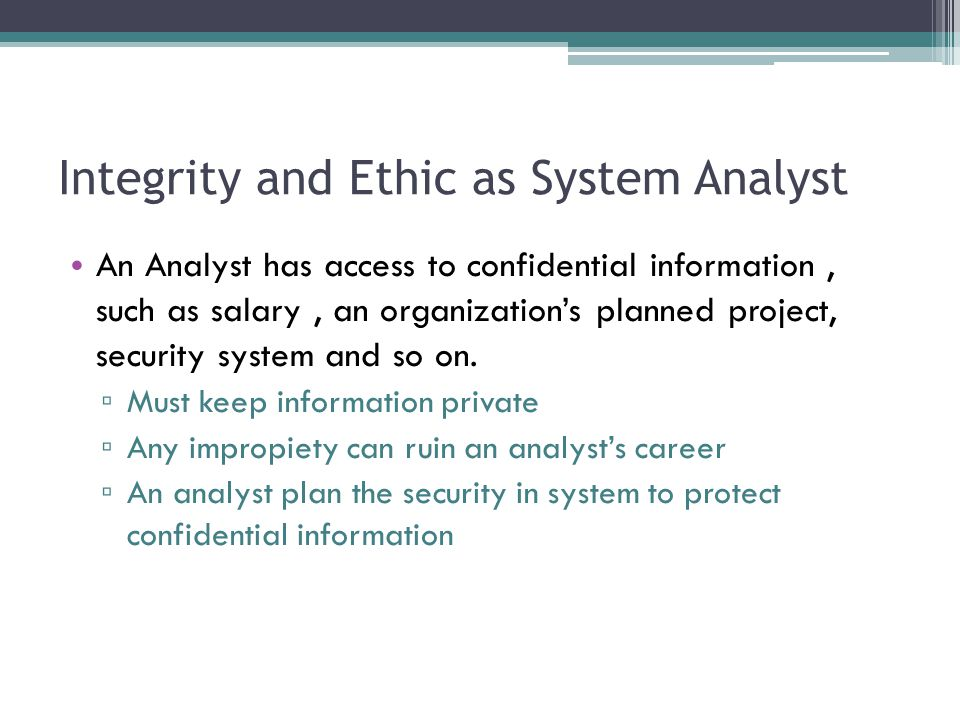 Integrity and Ethic as System Analyst An Analyst has access to confidential information, such as salary, an organization's planned project, security system and so on.