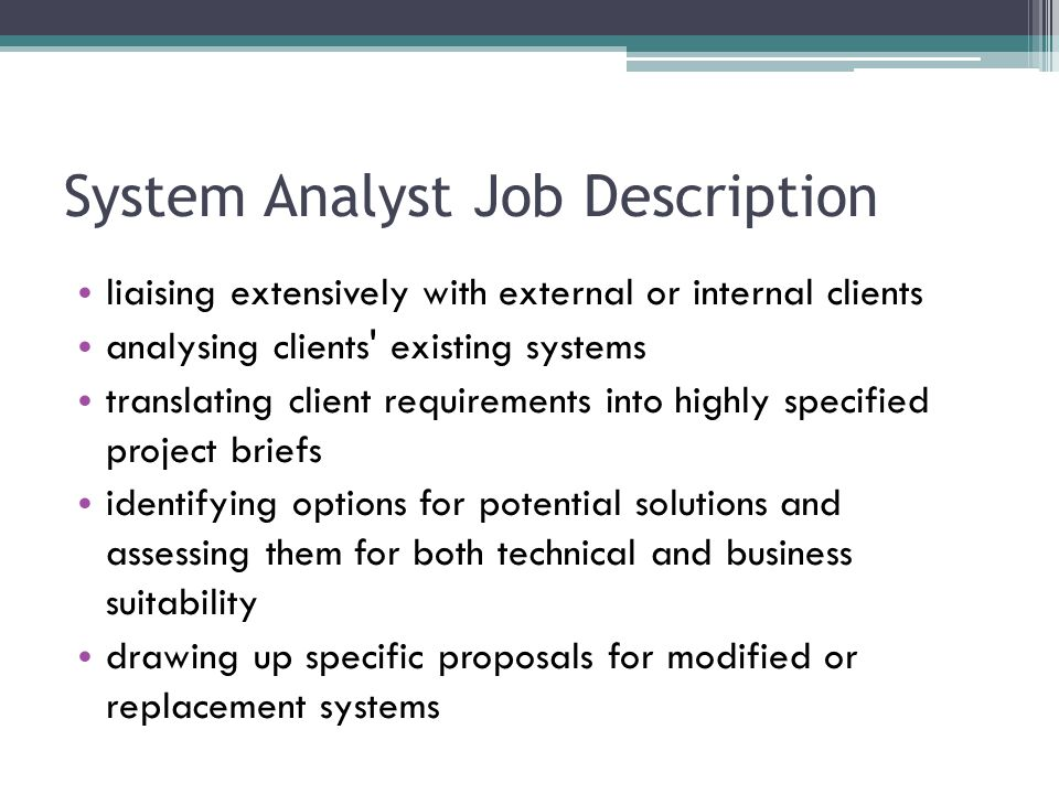 System Analyst Job Description liaising extensively with external or internal clients analysing clients existing systems translating client requirements into highly specified project briefs identifying options for potential solutions and assessing them for both technical and business suitability drawing up specific proposals for modified or replacement systems