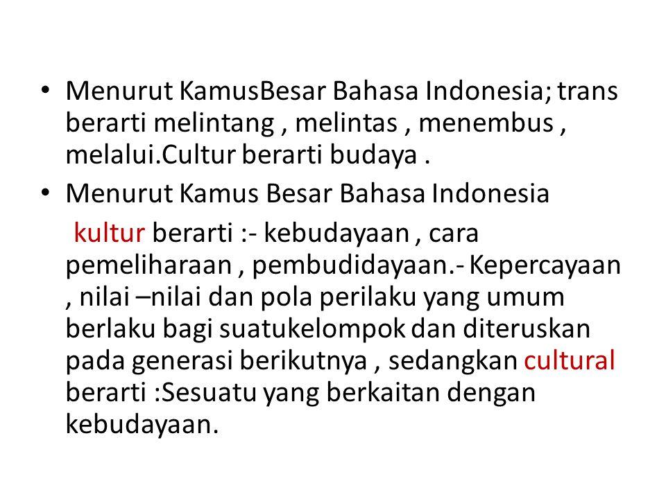 Menurut KamusBesar Bahasa Indonesia; trans berarti melintang, melintas, menembus, melalui.Cultur berarti budaya. Menurut Kamus Besar Bahasa Indonesia