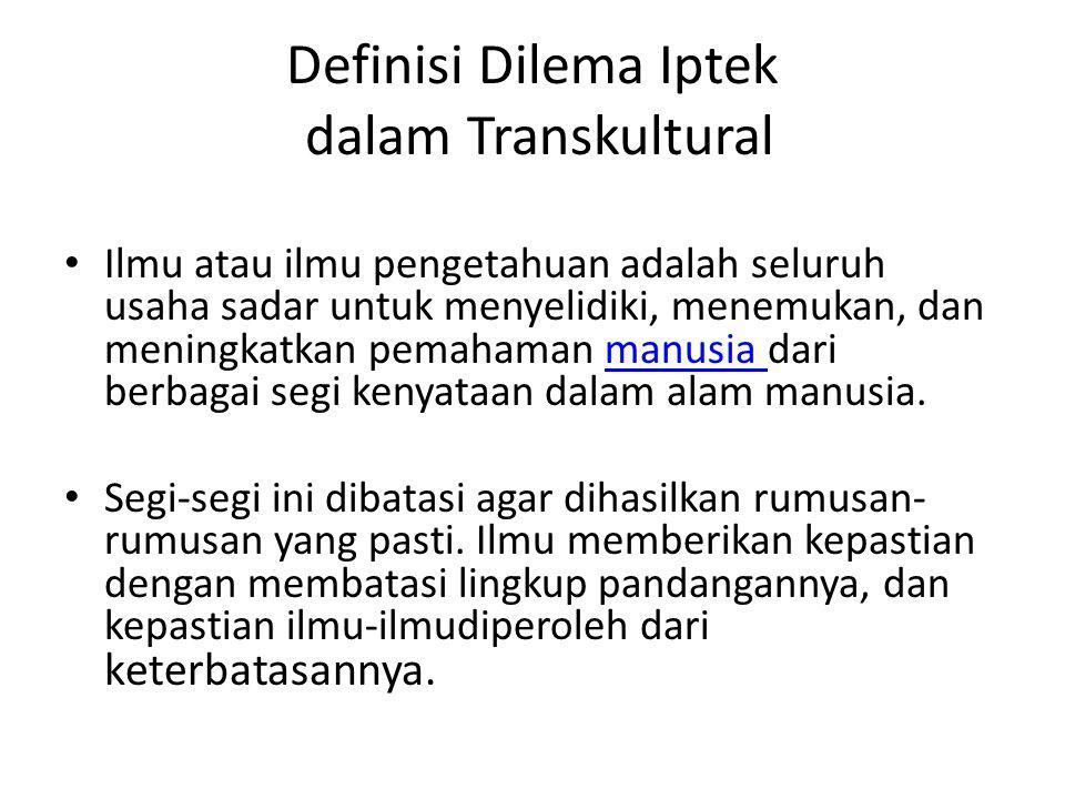Definisi Dilema Iptek dalam Transkultural Ilmu atau ilmu pengetahuan adalah seluruh usaha sadar untuk menyelidiki, menemukan, dan meningkatkan pemaham