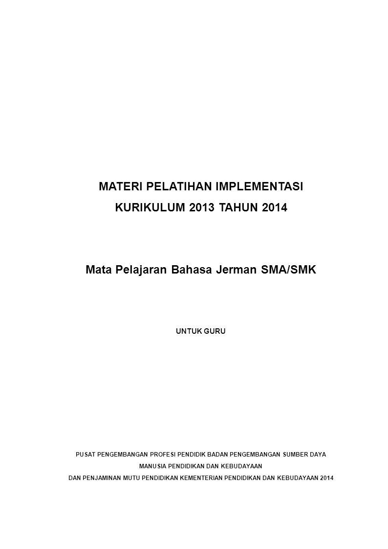MATERI PELATIHAN IMPLEMENTASI KURIKULUM 2013 TAHUN 2014 Mata Pelajaran Bahasa Jerman SMA/SMK UNTUK GURU PUSAT PENGEMBANGAN PROFESI PENDIDIK BADAN PENGEMBANGAN SUMBER DAYA MANUSIA PENDIDIKAN DAN KEBUDAYAAN DAN PENJAMINAN MUTU PENDIDIKAN KEMENTERIAN PENDIDIKAN DAN KEBUDAYAAN 2014