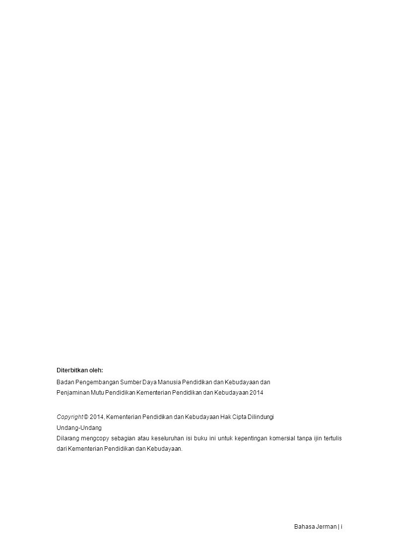 Diterbitkan oleh: Badan Pengembangan Sumber Daya Manusia Pendidikan dan Kebudayaan dan Penjaminan Mutu Pendidikan Kementerian Pendidikan dan Kebudayaan 2014 Copyright © 2014, Kementerian Pendidikan dan Kebudayaan Hak Cipta Dilindungi Undang-Undang Dilarang mengcopy sebagian atau keseluruhan isi buku ini untuk kepentingan komersial tanpa ijin tertulis dari Kementerian Pendidikan dan Kebudayaan.