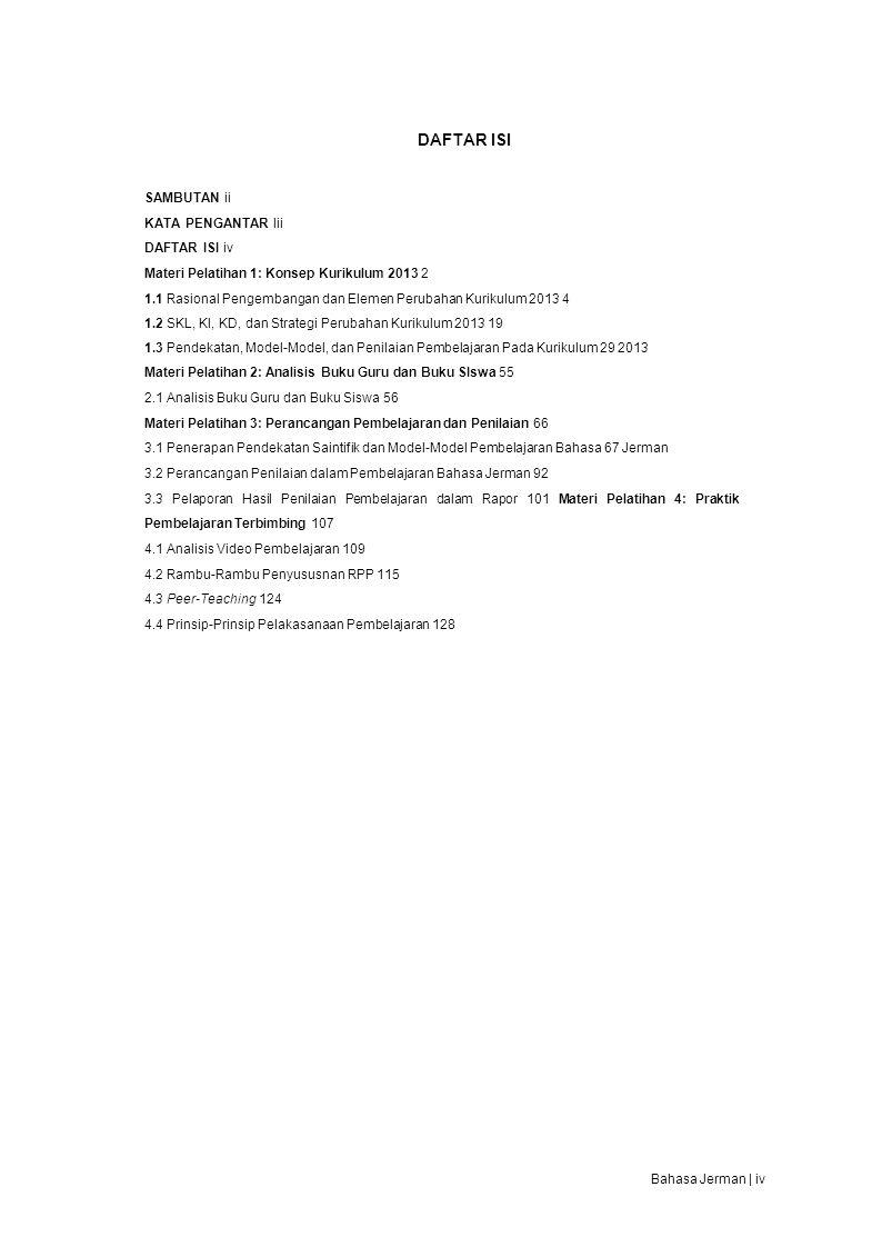 DAFTAR ISI SAMBUTAN ii KATA PENGANTAR Iii DAFTAR ISI iv Materi Pelatihan 1: Konsep Kurikulum 2013 2 1.1 Rasional Pengembangan dan Elemen Perubahan Kurikulum 2013 4 1.2 SKL, KI, KD, dan Strategi Perubahan Kurikulum 2013 19 1.3 Pendekatan, Model-Model, dan Penilaian Pembelajaran Pada Kurikulum 29 2013 Materi Pelatihan 2: Analisis Buku Guru dan Buku SIswa 55 2.1 Analisis Buku Guru dan Buku Siswa 56 Materi Pelatihan 3: Perancangan Pembelajaran dan Penilaian 66 3.1 Penerapan Pendekatan Saintifik dan Model-Model Pembelajaran Bahasa 67 Jerman 3.2 Perancangan Penilaian dalam Pembelajaran Bahasa Jerman 92 3.3 Pelaporan Hasil Penilaian Pembelajaran dalam Rapor 101 Materi Pelatihan 4: Praktik Pembelajaran Terbimbing 107 4.1 Analisis Video Pembelajaran 109 4.2 Rambu-Rambu Penyususnan RPP 115 4.3 Peer-Teaching 124 4.4 Prinsip-Prinsip Pelakasanaan Pembelajaran 128 Bahasa Jerman | iv
