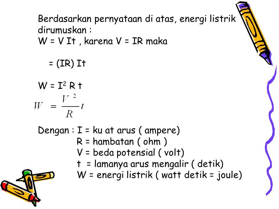 Berdasarkan pernyataan di atas, energi listrik dirumuskan : W = V It, karena V = IR maka = (IR) It W = I 2 R t Dengan : I = ku at arus ( ampere) R = h