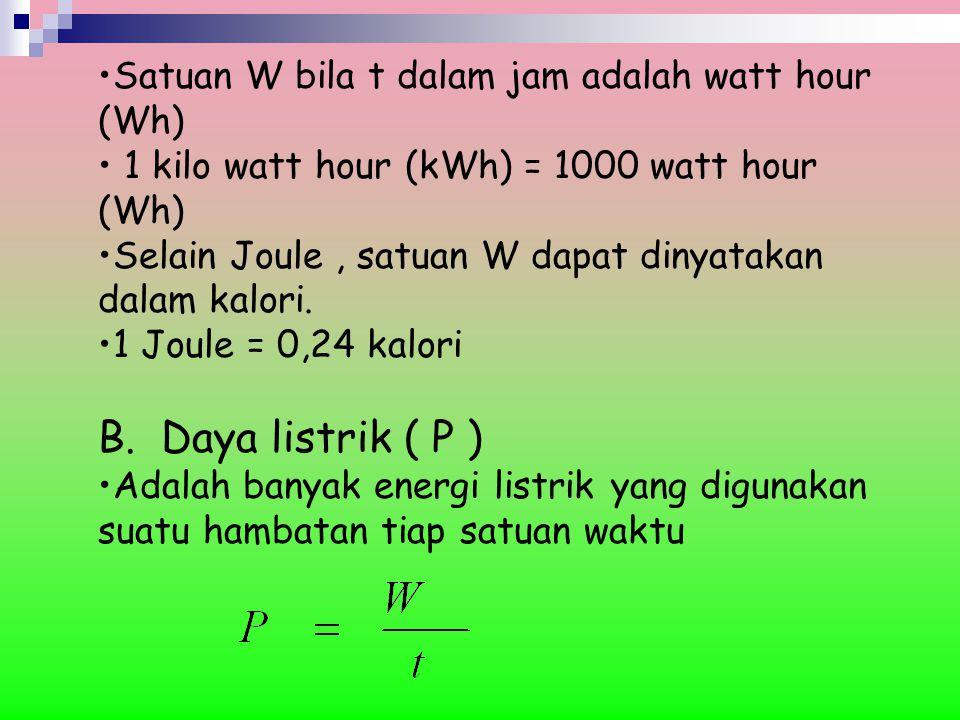 Satuan W bila t dalam jam adalah watt hour (Wh) 1 kilo watt hour (kWh) = 1000 watt hour (Wh) Selain Joule, satuan W dapat dinyatakan dalam kalori. 1 J