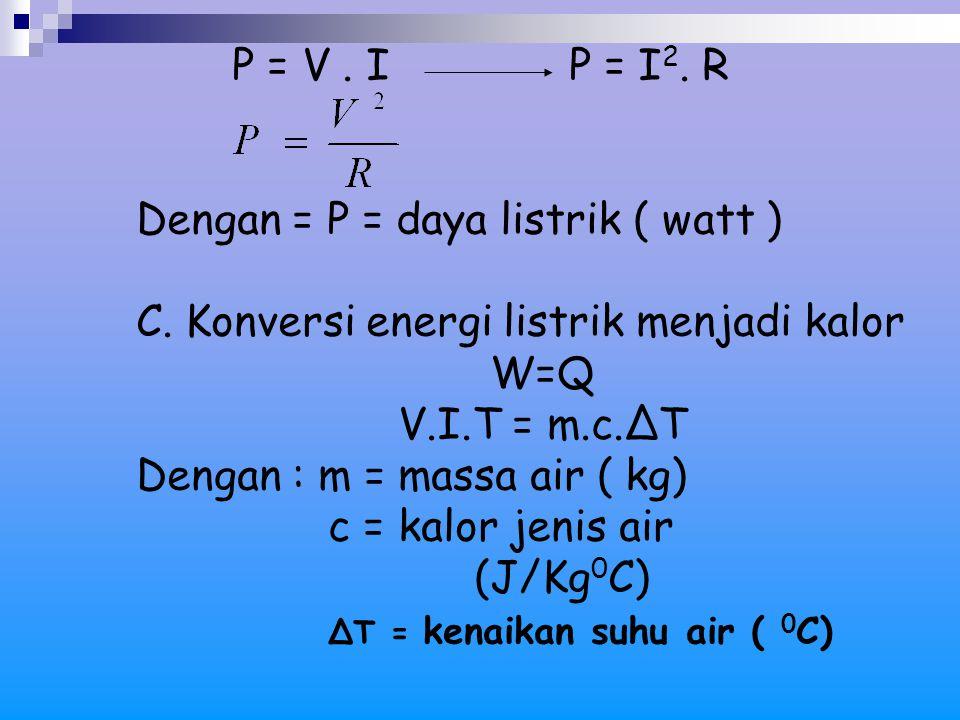 P = V. I P = I 2. R Dengan = P = daya listrik ( watt ) C. Konversi energi listrik menjadi kalor W=Q V.I.T = m.c.ΔT Dengan : m = massa air ( kg) c = ka