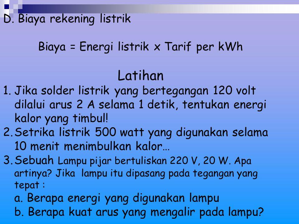 D. Biaya rekening listrik Biaya = Energi listrik x Tarif per kWh Latihan 1.Jika solder listrik yang bertegangan 120 volt dilalui arus 2 A selama 1 det