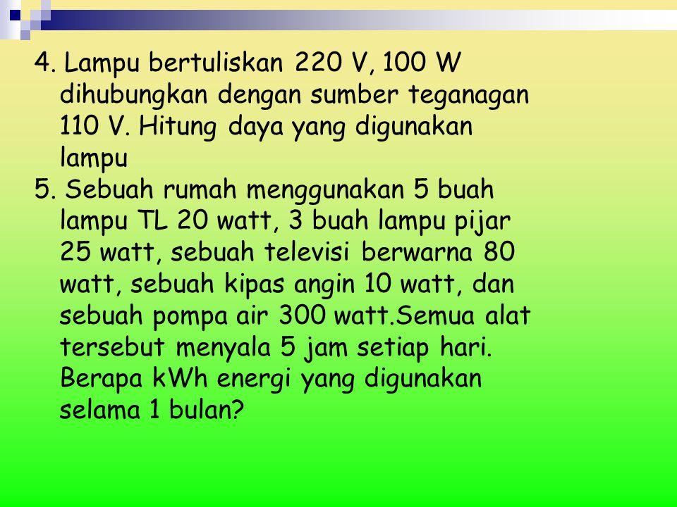 4. Lampu bertuliskan 220 V, 100 W dihubungkan dengan sumber teganagan 110 V. Hitung daya yang digunakan lampu 5. Sebuah rumah menggunakan 5 buah lampu