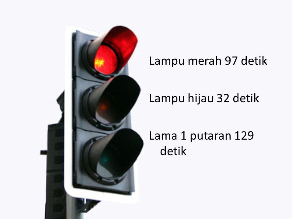 Lampu merah 97 detik Lampu hijau 32 detik Lama 1 putaran 129 detik