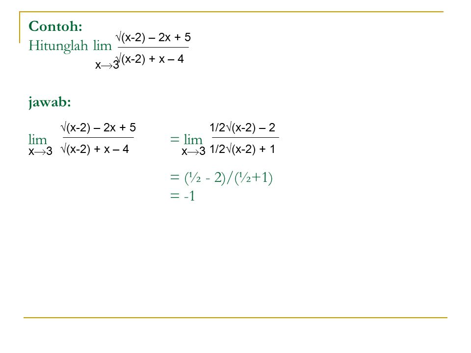 Contoh: Hitunglah lim jawab: lim= lim = (½ - 2)/(½+1) = -1 √(x-2) – 2x + 5 √(x-2) + x – 4 x3x3 √(x-2) – 2x + 5 √(x-2) + x – 4 x3x3 1/2√(x-2) – 2 1/2√(x-2) + 1 x3x3