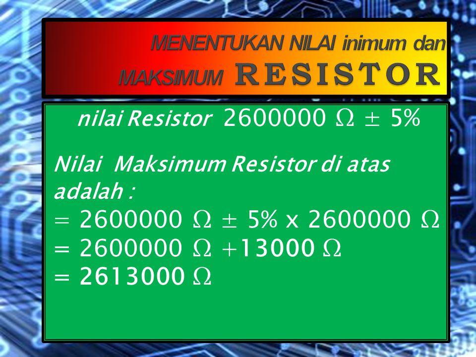 nilai Resistor 2600000 Ω ± 5% Nilai minimum Resistor di atas adalah : = 2600000 Ω ± 5% x 2600000 Ω = 2600000 Ω -13000 Ω = 2587000 Ω