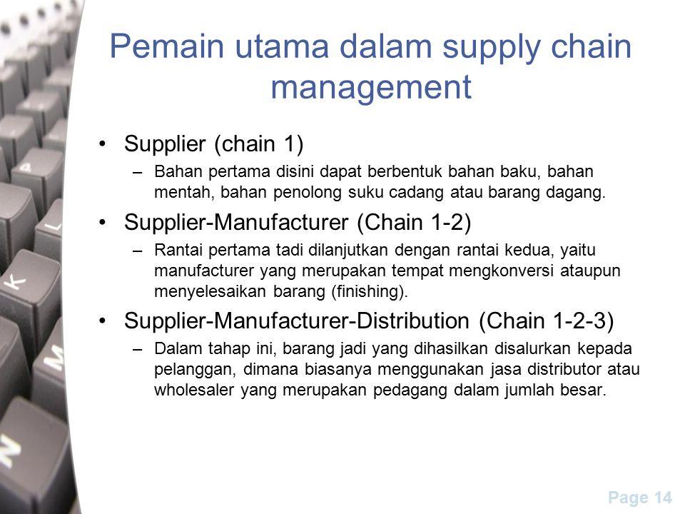 Page 14 Pemain utama dalam supply chain management Supplier (chain 1) –Bahan pertama disini dapat berbentuk bahan baku, bahan mentah, bahan penolong suku cadang atau barang dagang.