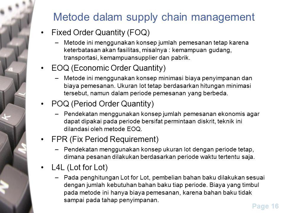 Page 16 Metode dalam supply chain management Fixed Order Quantity (FOQ) –Metode ini menggunakan konsep jumlah pemesanan tetap karena keterbatasan akan fasilitas, misalnya : kemampuan gudang, transportasi, kemampuansupplier dan pabrik.