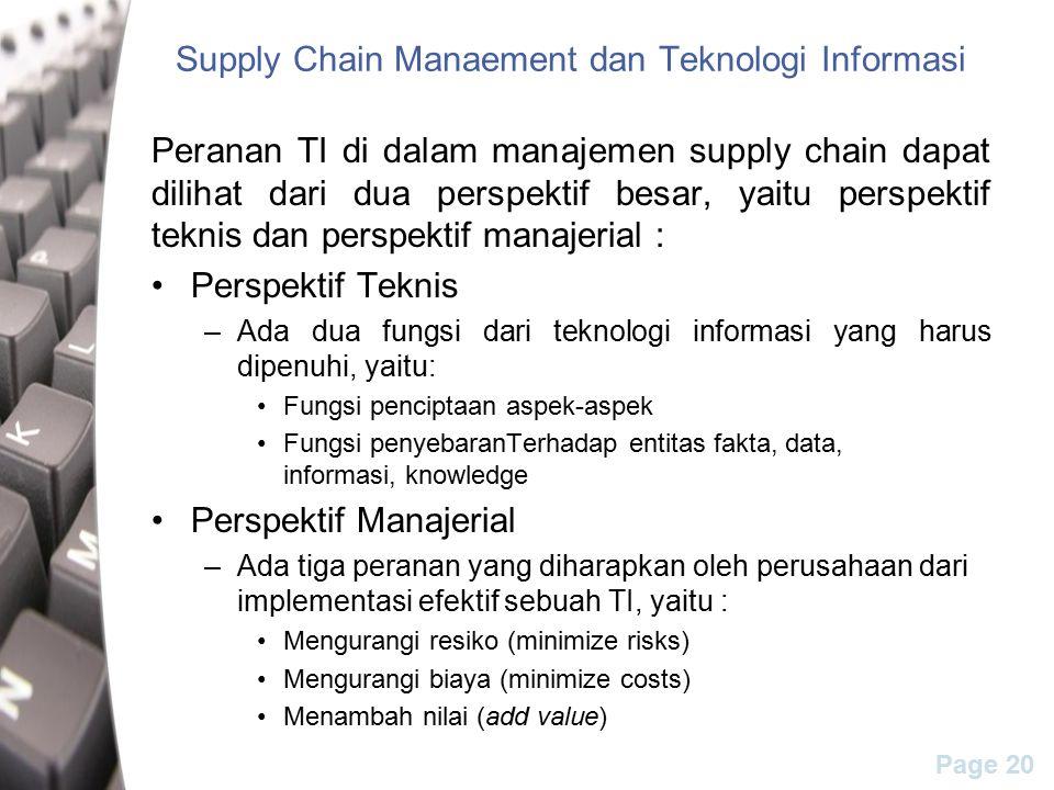 Page 20 Supply Chain Manaement dan Teknologi Informasi Peranan TI di dalam manajemen supply chain dapat dilihat dari dua perspektif besar, yaitu perspektif teknis dan perspektif manajerial : Perspektif Teknis –Ada dua fungsi dari teknologi informasi yang harus dipenuhi, yaitu: Fungsi penciptaan aspek-aspek Fungsi penyebaranTerhadap entitas fakta, data, informasi, knowledge Perspektif Manajerial –Ada tiga peranan yang diharapkan oleh perusahaan dari implementasi efektif sebuah TI, yaitu : Mengurangi resiko (minimize risks) Mengurangi biaya (minimize costs) Menambah nilai (add value)