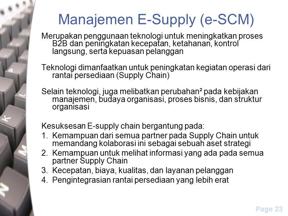 Page 23 Manajemen E-Supply (e-SCM) Merupakan penggunaan teknologi untuk meningkatkan proses B2B dan peningkatan kecepatan, ketahanan, kontrol langsung, serta kepuasan pelanggan Teknologi dimanfaatkan untuk peningkatan kegiatan operasi dari rantai persediaan (Supply Chain) Selain teknologi, juga melibatkan perubahan² pada kebijakan manajemen, budaya organisasi, proses bisnis, dan struktur organisasi Kesuksesan E-supply chain bergantung pada: 1.Kemampuan dari semua partner pada Supply Chain untuk memandang kolaborasi ini sebagai sebuah aset strategi 2.Kemampuan untuk melihat informasi yang ada pada semua partner Supply Chain 3.Kecepatan, biaya, kualitas, dan layanan pelanggan 4.Pengintegrasian rantai persediaan yang lebih erat