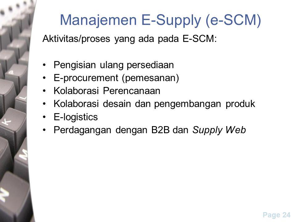 Page 24 Manajemen E-Supply (e-SCM) Aktivitas/proses yang ada pada E-SCM: Pengisian ulang persediaan E-procurement (pemesanan) Kolaborasi Perencanaan Kolaborasi desain dan pengembangan produk E-logistics Perdagangan dengan B2B dan Supply Web