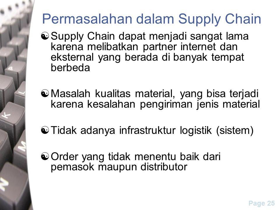 Page 25 Permasalahan dalam Supply Chain  Supply Chain dapat menjadi sangat lama karena melibatkan partner internet dan eksternal yang berada di banyak tempat berbeda  Masalah kualitas material, yang bisa terjadi karena kesalahan pengiriman jenis material  Tidak adanya infrastruktur logistik (sistem)  Order yang tidak menentu baik dari pemasok maupun distributor