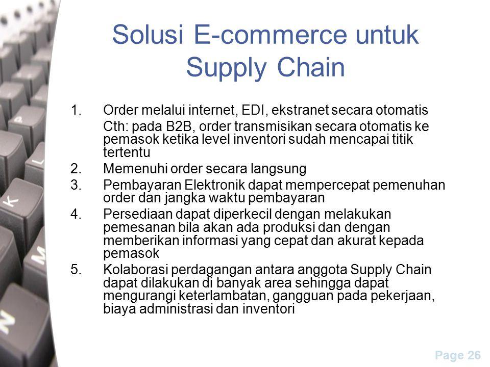 Page 26 Solusi E-commerce untuk Supply Chain 1.Order melalui internet, EDI, ekstranet secara otomatis Cth: pada B2B, order transmisikan secara otomatis ke pemasok ketika level inventori sudah mencapai titik tertentu 2.Memenuhi order secara langsung 3.Pembayaran Elektronik dapat mempercepat pemenuhan order dan jangka waktu pembayaran 4.Persediaan dapat diperkecil dengan melakukan pemesanan bila akan ada produksi dan dengan memberikan informasi yang cepat dan akurat kepada pemasok 5.Kolaborasi perdagangan antara anggota Supply Chain dapat dilakukan di banyak area sehingga dapat mengurangi keterlambatan, gangguan pada pekerjaan, biaya administrasi dan inventori