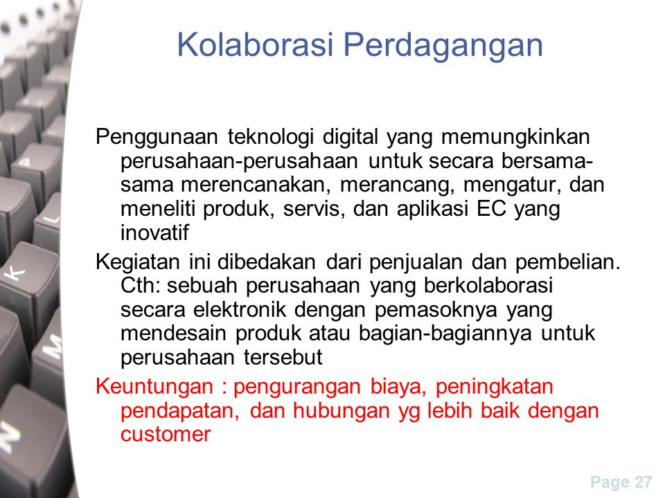 Page 27 Kolaborasi Perdagangan Penggunaan teknologi digital yang memungkinkan perusahaan-perusahaan untuk secara bersama- sama merencanakan, merancang, mengatur, dan meneliti produk, servis, dan aplikasi EC yang inovatif Kegiatan ini dibedakan dari penjualan dan pembelian.
