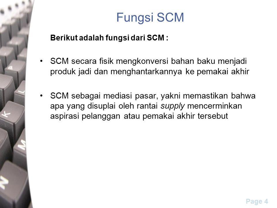 Page 4 Fungsi SCM Berikut adalah fungsi dari SCM : SCM secara fisik mengkonversi bahan baku menjadi produk jadi dan menghantarkannya ke pemakai akhir SCM sebagai mediasi pasar, yakni memastikan bahwa apa yang disuplai oleh rantai supply mencerminkan aspirasi pelanggan atau pemakai akhir tersebut