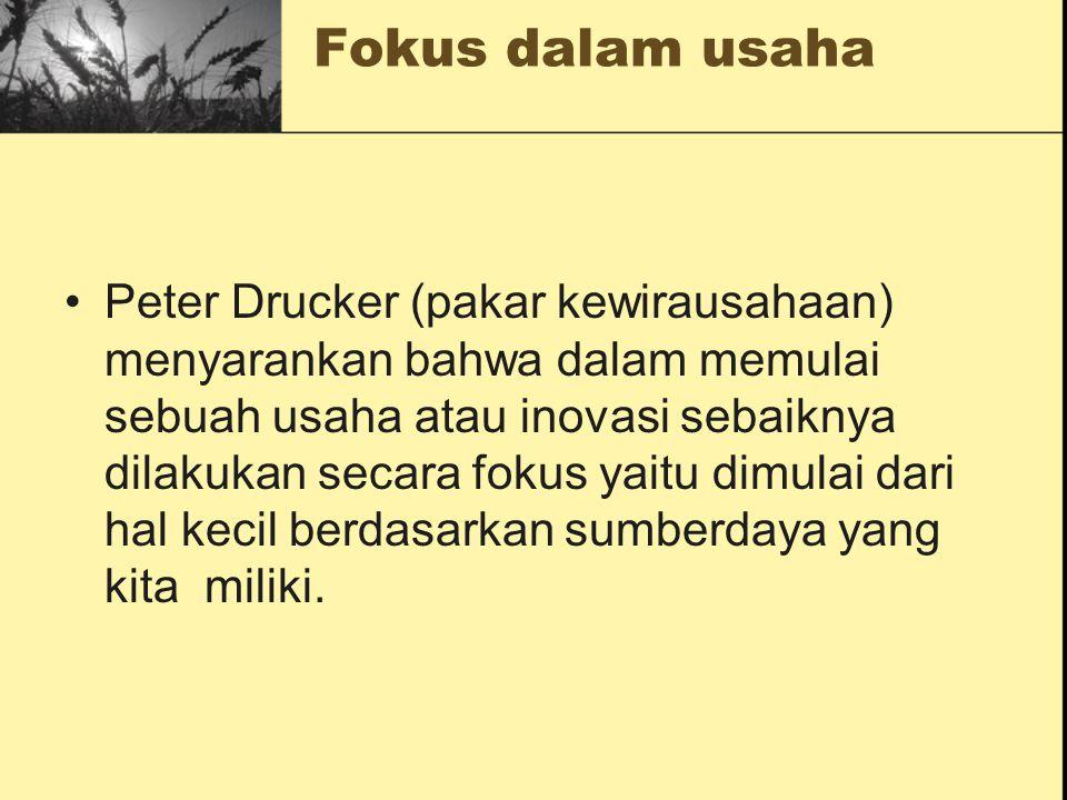 Fokus dalam usaha Peter Drucker (pakar kewirausahaan) menyarankan bahwa dalam memulai sebuah usaha atau inovasi sebaiknya dilakukan secara fokus yaitu
