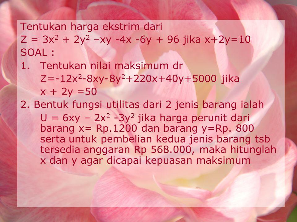 Tentukan harga ekstrim dari Z = 3x 2 + 2y 2 –xy -4x -6y + 96 jika x+2y=10 SOAL : 1.Tentukan nilai maksimum dr Z=-12x 2 -8xy-8y 2 +220x+40y+5000 jika x