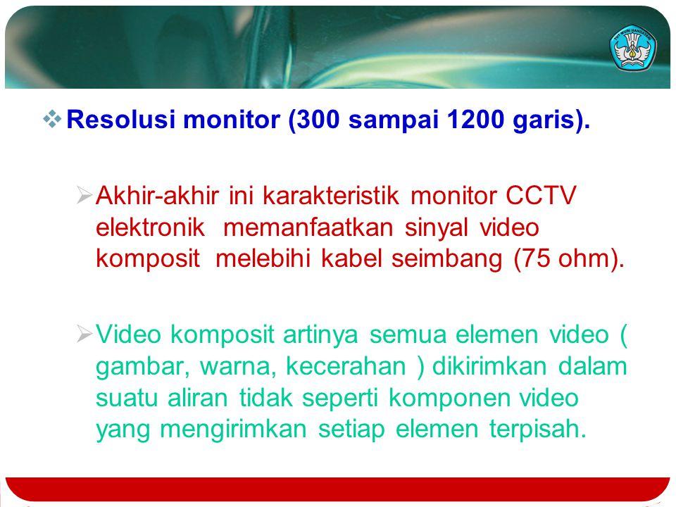  Resolusi monitor (300 sampai 1200 garis).  Akhir-akhir ini karakteristik monitor CCTV elektronik memanfaatkan sinyal video komposit melebihi kabel