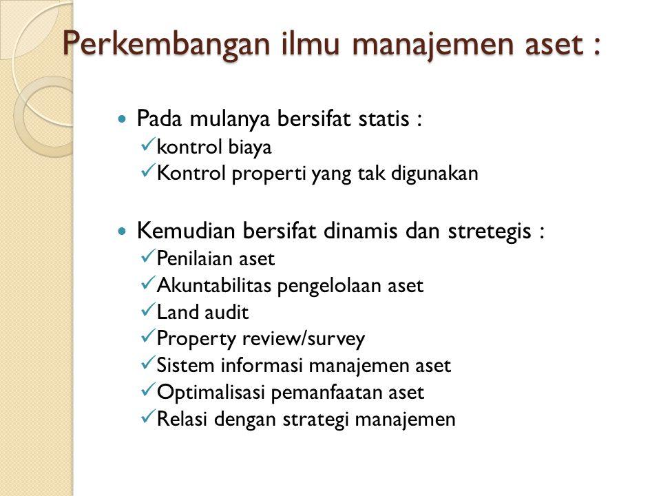 Perkembangan ilmu manajemen aset : Pada mulanya bersifat statis : kontrol biaya Kontrol properti yang tak digunakan Kemudian bersifat dinamis dan stre